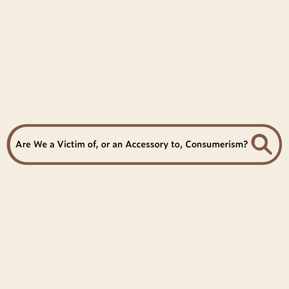Are We a Victim of, or an Accessory to, Consumerism?